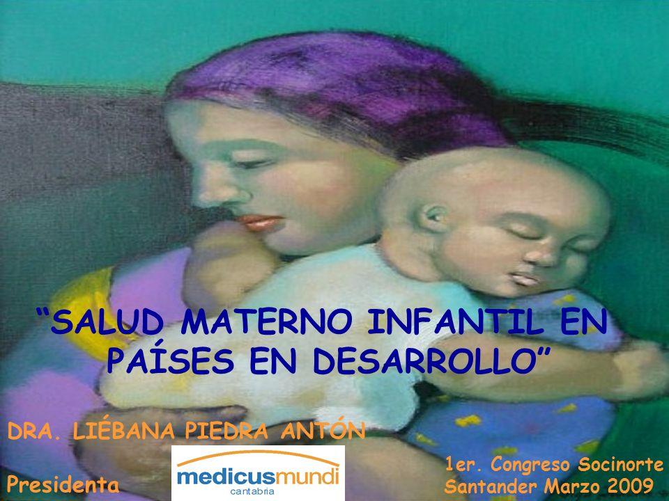 DRA. LIÉBANA PIEDRA ANTÓN Presidenta 1er. Congreso Socinorte Santander Marzo 2009 SALUD MATERNO INFANTIL EN PAÍSES EN DESARROLLO