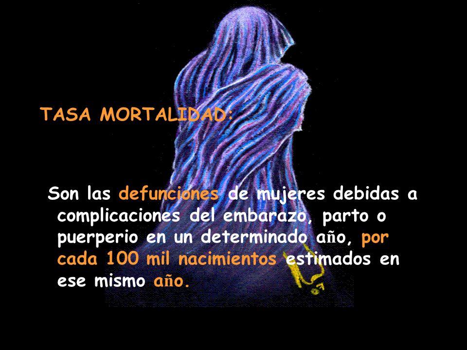 TASA MORTALIDAD: Son las defunciones de mujeres debidas a complicaciones del embarazo, parto o puerperio en un determinado a ñ o, por cada 100 mil nac