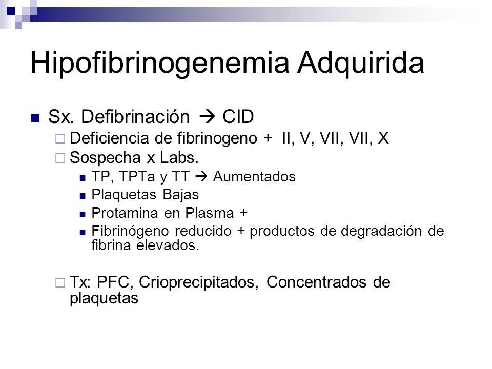 Hipofibrinogenemia Adquirida Sx. Defibrinación CID Deficiencia de fibrinogeno + II, V, VII, VII, X Sospecha x Labs. TP, TPTa y TT Aumentados Plaquetas