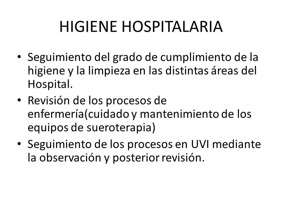 HIGIENE HOSPITALARIA Seguimiento del grado de cumplimiento de la higiene y la limpieza en las distintas áreas del Hospital. Revisión de los procesos d