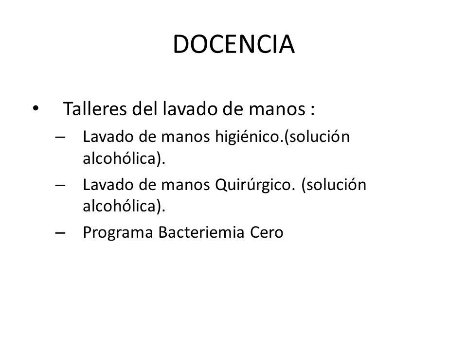DOCENCIA Talleres del lavado de manos : – Lavado de manos higiénico.(solución alcohólica). – Lavado de manos Quirúrgico. (solución alcohólica). – Prog