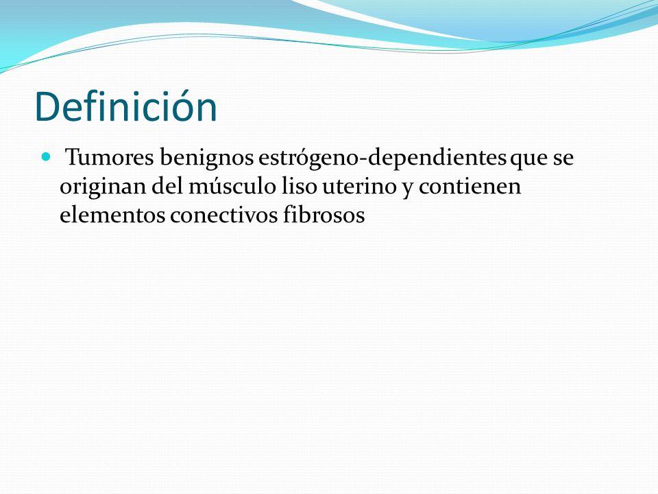 Definición Tumores benignos estrógeno-dependientes que se originan del músculo liso uterino y contienen elementos conectivos fibrosos