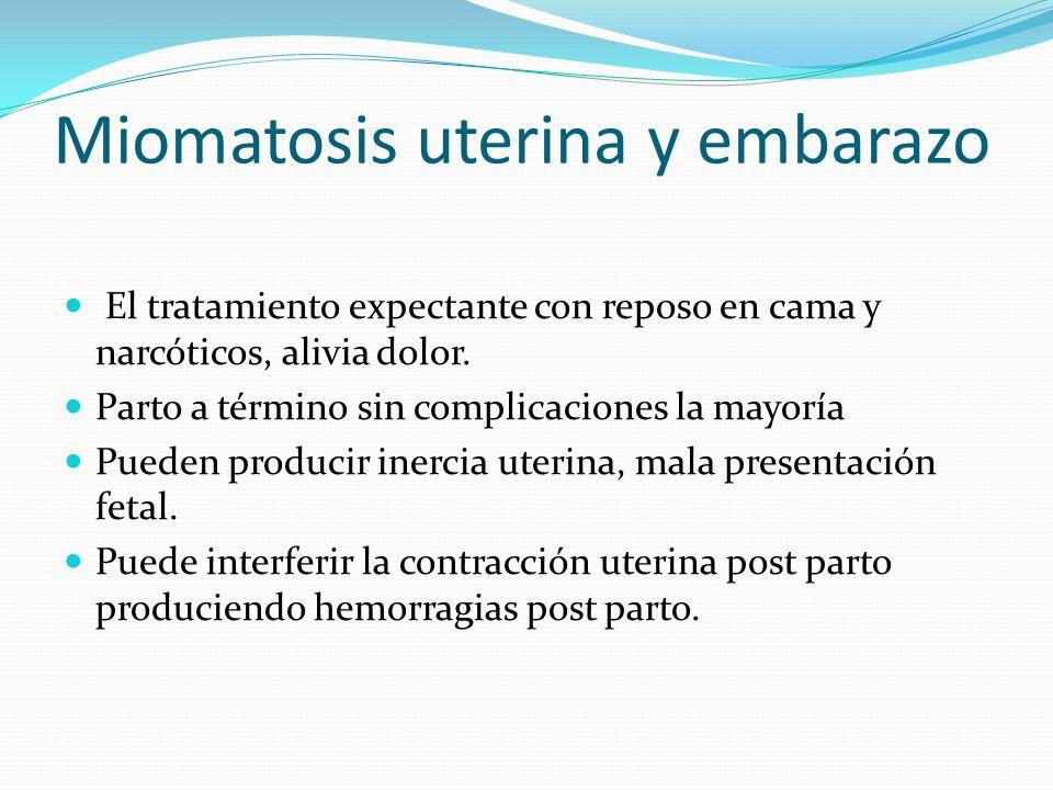 Miomatosis uterina y embarazo El tratamiento expectante con reposo en cama y narcóticos, alivia dolor. Parto a término sin complicaciones la mayoría P