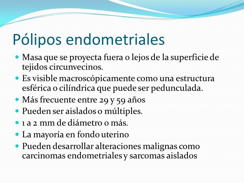 Pólipos endometriales Masa que se proyecta fuera o lejos de la superficie de tejidos circunvecinos. Es visible macroscópicamente como una estructura e