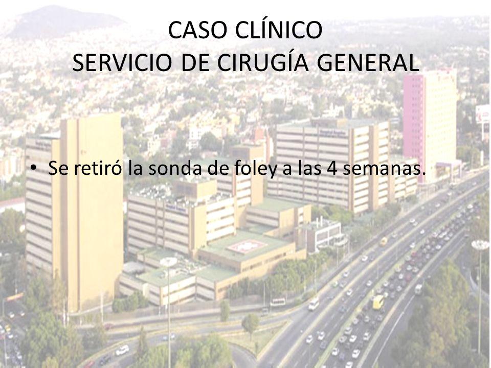 Se retiró la sonda de foley a las 4 semanas. CASO CLÍNICO SERVICIO DE CIRUGÍA GENERAL