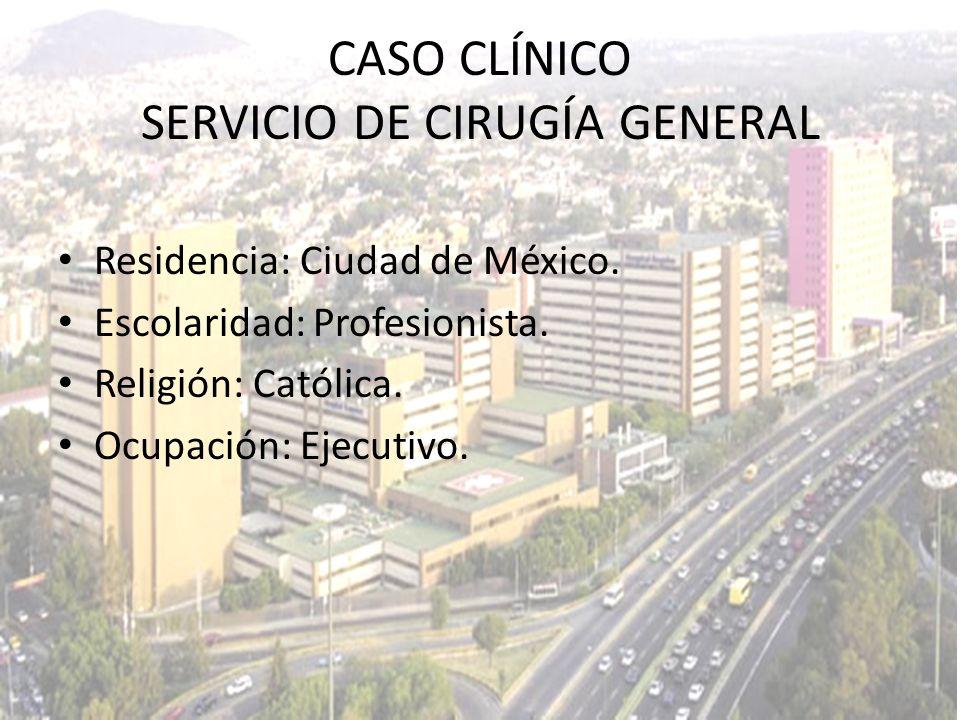 Residencia: Ciudad de México. Escolaridad: Profesionista. Religión: Católica. Ocupación: Ejecutivo. CASO CLÍNICO SERVICIO DE CIRUGÍA GENERAL
