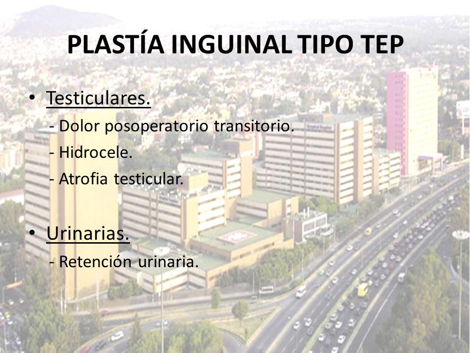 Testiculares. - Dolor posoperatorio transitorio. - Hidrocele. - Atrofia testicular. Urinarias. - Retención urinaria. PLASTÍA INGUINAL TIPO TEP