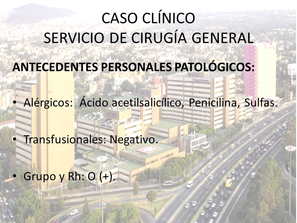 ANTECEDENTES PERSONALES PATOLÓGICOS: Alérgicos: Ácido acetilsalicílico, Penicilina, Sulfas. Transfusionales: Negativo. Grupo y Rh: O (+). CASO CLÍNICO