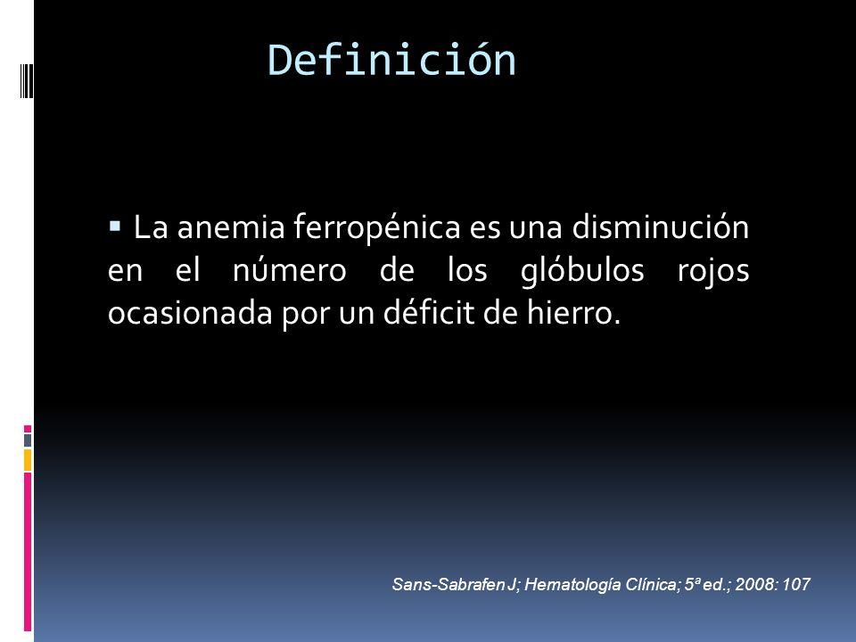 Definición La anemia ferropénica es una disminución en el número de los glóbulos rojos ocasionada por un déficit de hierro. Sans-Sabrafen J; Hematolog