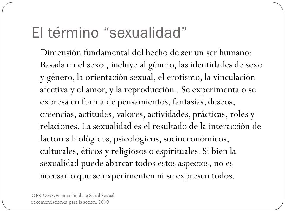 El término sexualidad OPS-OMS.Promoción de la Salud Sexual. recomendaciones para la accion. 2000 Dimensión fundamental del hecho de ser un ser humano: