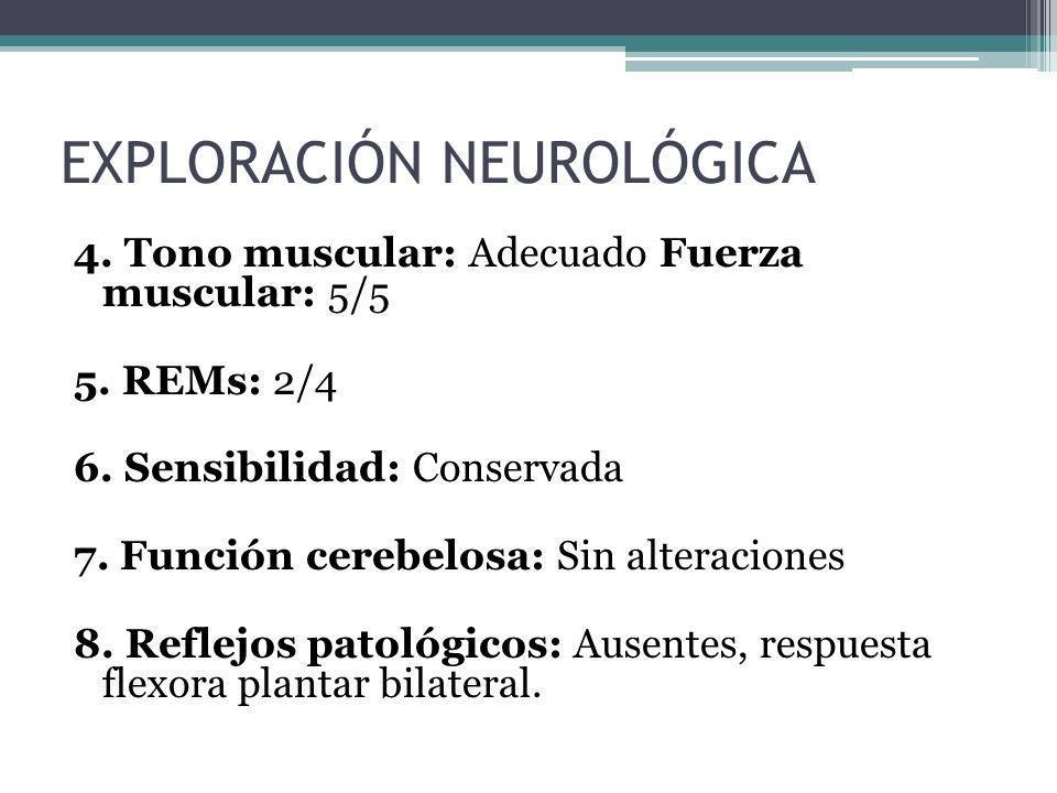 4. Tono muscular: Adecuado Fuerza muscular: 5/5 5. REMs: 2/4 6. Sensibilidad: Conservada 7. Función cerebelosa: Sin alteraciones 8. Reflejos patológic