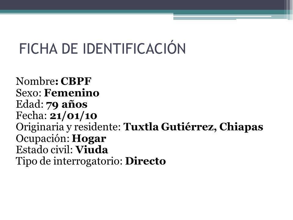 FICHA DE IDENTIFICACIÓN Nombre: CBPF Sexo: Femenino Edad: 79 años Fecha: 21/01/10 Originaria y residente: Tuxtla Gutiérrez, Chiapas Ocupación: Hogar E
