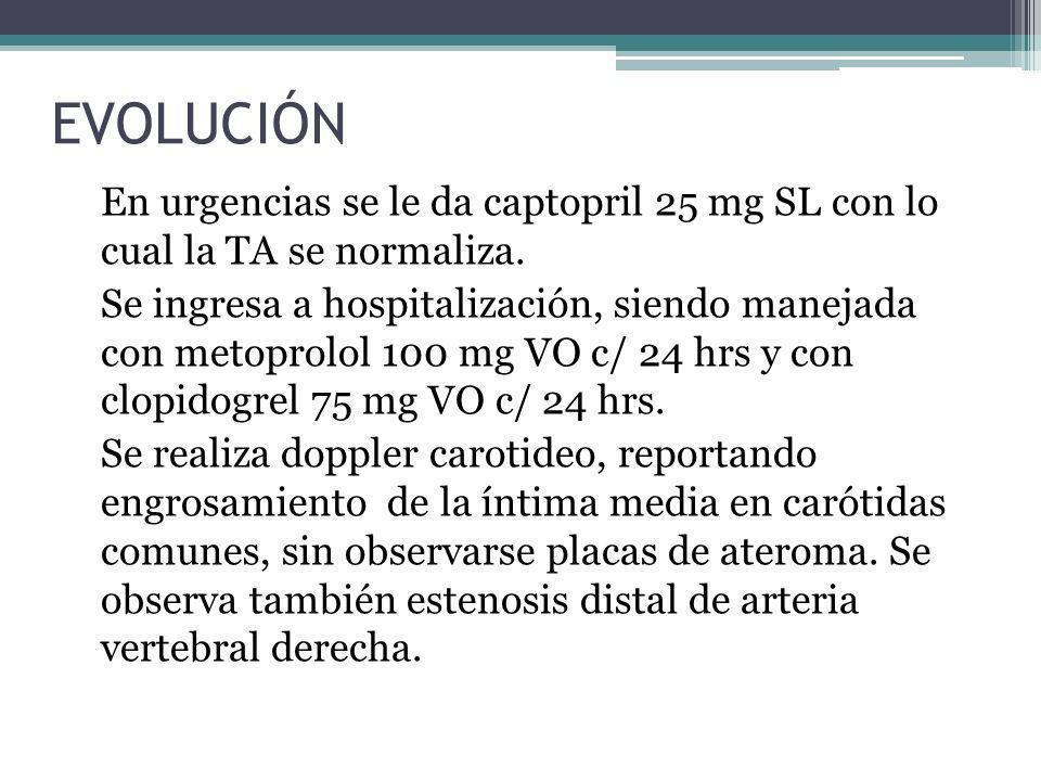 EVOLUCIÓN En urgencias se le da captopril 25 mg SL con lo cual la TA se normaliza. Se ingresa a hospitalización, siendo manejada con metoprolol 100 mg