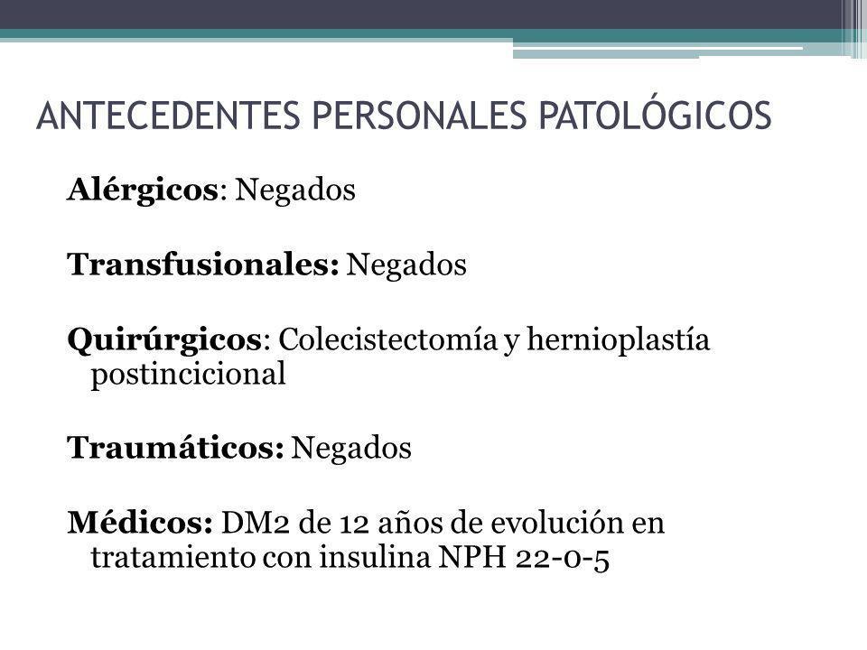 ANTECEDENTES PERSONALES PATOLÓGICOS Alérgicos: Negados Transfusionales: Negados Quirúrgicos: Colecistectomía y hernioplastía postincicional Traumático