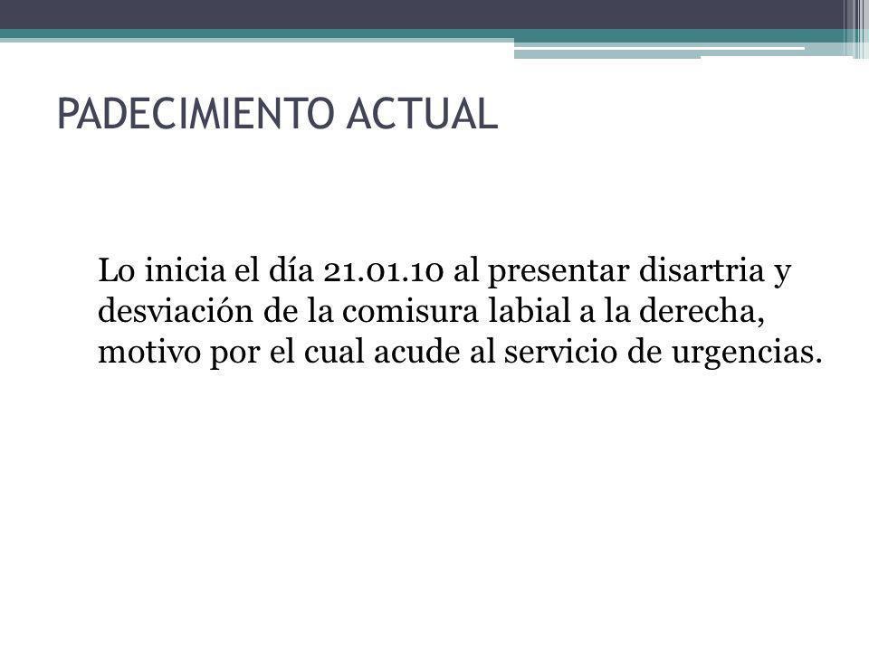 PADECIMIENTO ACTUAL Lo inicia el día 21.01.10 al presentar disartria y desviación de la comisura labial a la derecha, motivo por el cual acude al serv