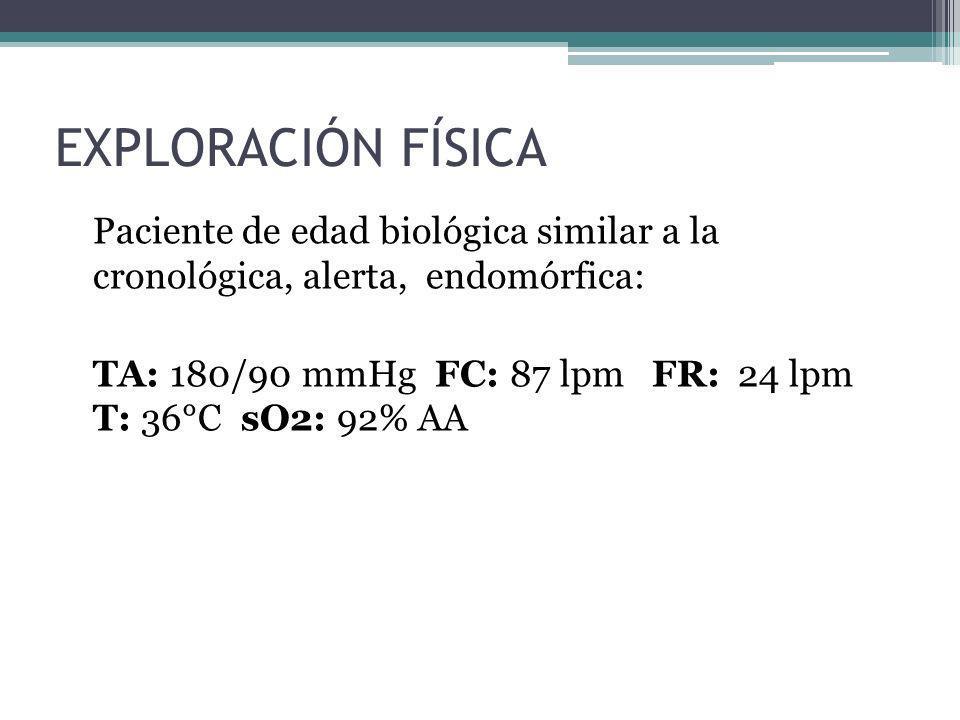 EXPLORACIÓN FÍSICA Paciente de edad biológica similar a la cronológica, alerta, endomórfica: TA: 180/90 mmHg FC: 87 lpm FR: 24 lpm T: 36°C sO2: 92% AA