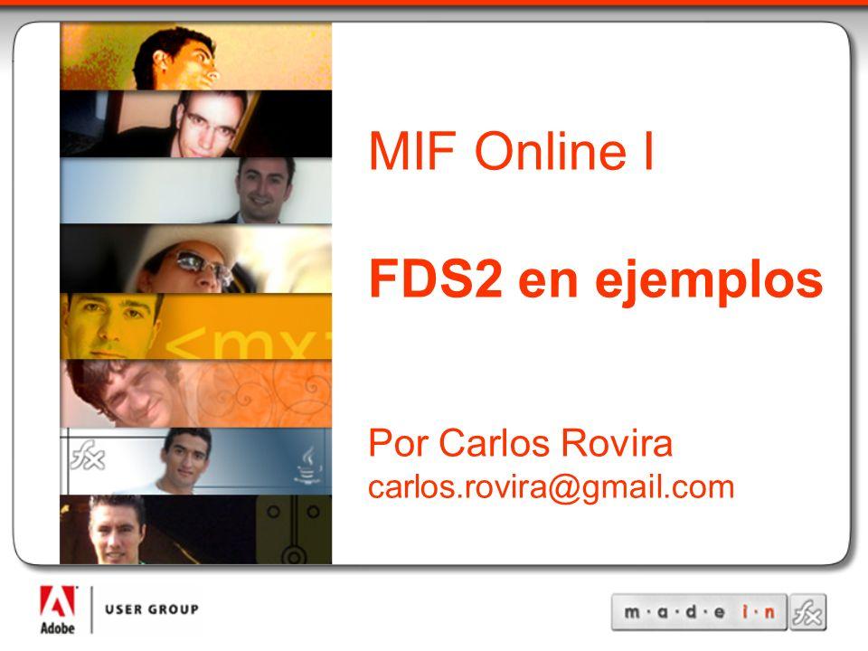 MadeInFlex Título de la Charla Autor Correo del Autor MIF Online I FDS2 en ejemplos Por Carlos Rovira carlos.rovira@gmail.com
