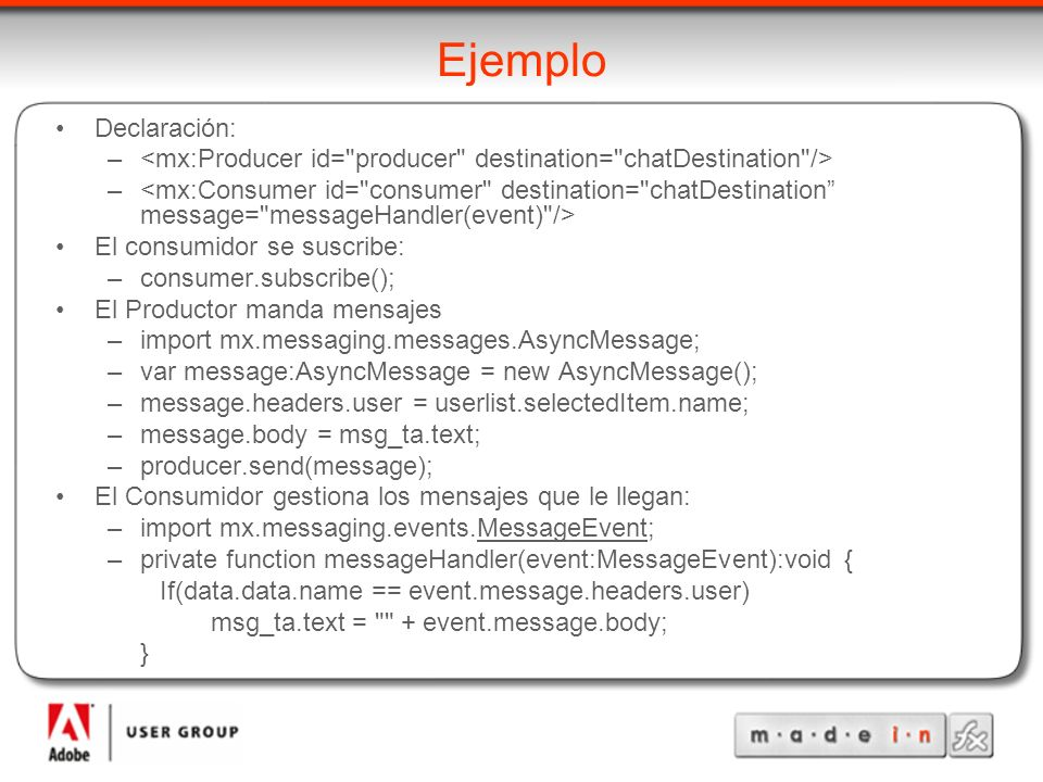 Ejemplo Declaración: – El consumidor se suscribe: –consumer.subscribe(); El Productor manda mensajes –import mx.messaging.messages.AsyncMessage; –var message:AsyncMessage = new AsyncMessage(); –message.headers.user = userlist.selectedItem.name; –message.body = msg_ta.text; –producer.send(message); El Consumidor gestiona los mensajes que le llegan: –import mx.messaging.events.MessageEvent; –private function messageHandler(event:MessageEvent):void { If(data.data.name == event.message.headers.user) msg_ta.text = + event.message.body; }