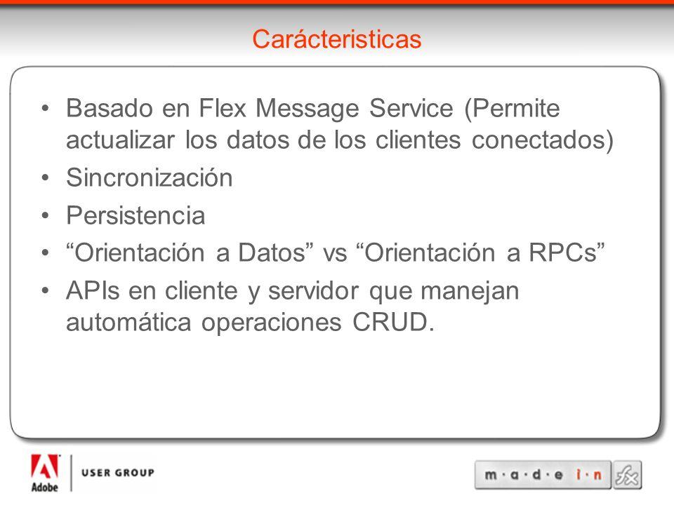 Carácteristicas Basado en Flex Message Service (Permite actualizar los datos de los clientes conectados) Sincronización Persistencia Orientación a Datos vs Orientación a RPCs APIs en cliente y servidor que manejan automática operaciones CRUD.