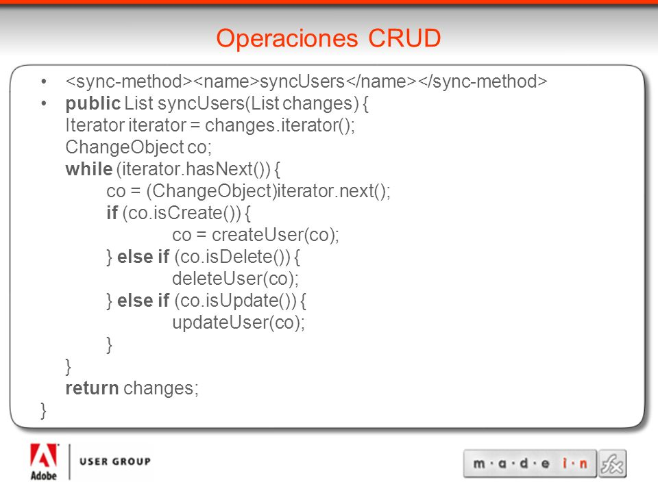 Operaciones CRUD syncUsers public List syncUsers(List changes) { Iterator iterator = changes.iterator(); ChangeObject co; while (iterator.hasNext()) { co = (ChangeObject)iterator.next(); if (co.isCreate()) { co = createUser(co); } else if (co.isDelete()) { deleteUser(co); } else if (co.isUpdate()) { updateUser(co); } return changes; }