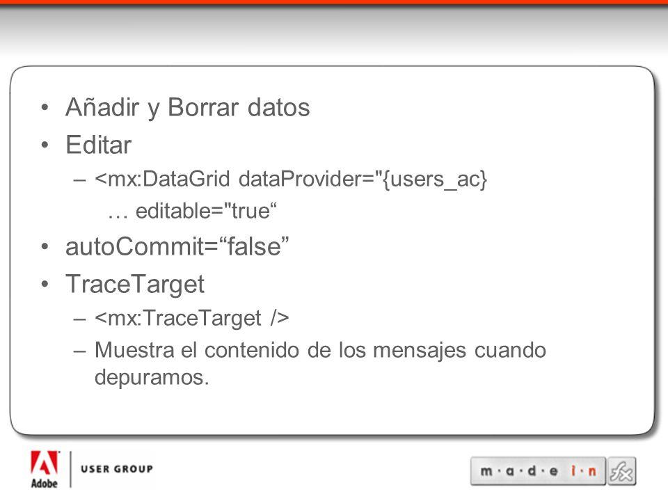 Añadir y Borrar datos Editar –<mx:DataGrid dataProvider= {users_ac} … editable= true autoCommit=false TraceTarget – –Muestra el contenido de los mensajes cuando depuramos.