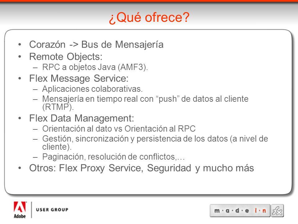 ¿Qué ofrece? Corazón -> Bus de Mensajería Remote Objects: –RPC a objetos Java (AMF3). Flex Message Service: –Aplicaciones colaborativas. –Mensajería e