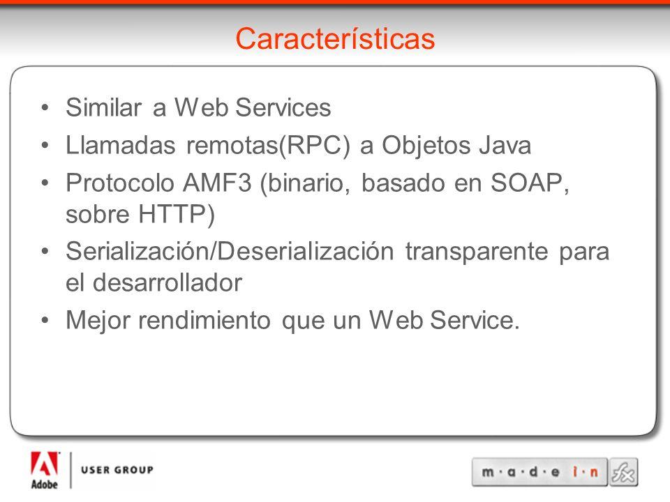Características Similar a Web Services Llamadas remotas(RPC) a Objetos Java Protocolo AMF3 (binario, basado en SOAP, sobre HTTP) Serialización/Deserialización transparente para el desarrollador Mejor rendimiento que un Web Service.