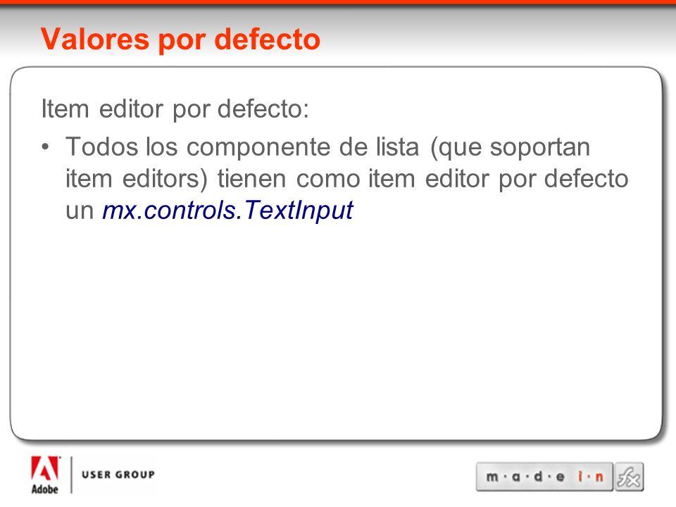 Valores por defecto Item editor por defecto: Todos los componente de lista (que soportan item editors) tienen como item editor por defecto un mx.controls.TextInput