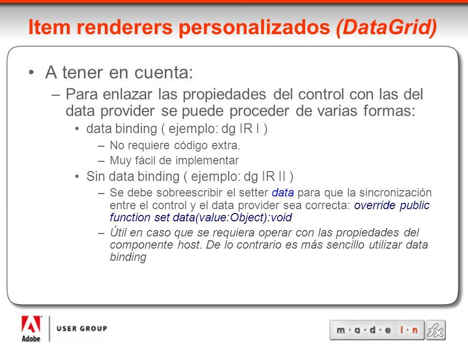 Item renderers personalizados (DataGrid) A tener en cuenta: –Para enlazar las propiedades del control con las del data provider se puede proceder de varias formas: data binding ( ejemplo: dg IR I ) –No requiere código extra.