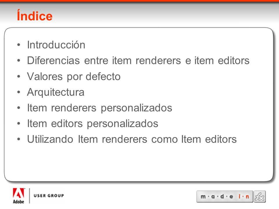 Índice Introducción Diferencias entre item renderers e item editors Valores por defecto Arquitectura Item renderers personalizados Item editors personalizados Utilizando Item renderers como Item editors