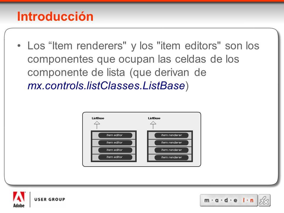Introducción Los Item renderers y los item editors son los componentes que ocupan las celdas de los componente de lista (que derivan de mx.controls.listClasses.ListBase)