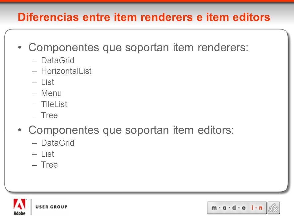Diferencias entre item renderers e item editors Componentes que soportan item renderers: –DataGrid –HorizontalList –List –Menu –TileList –Tree Componentes que soportan item editors: –DataGrid –List –Tree