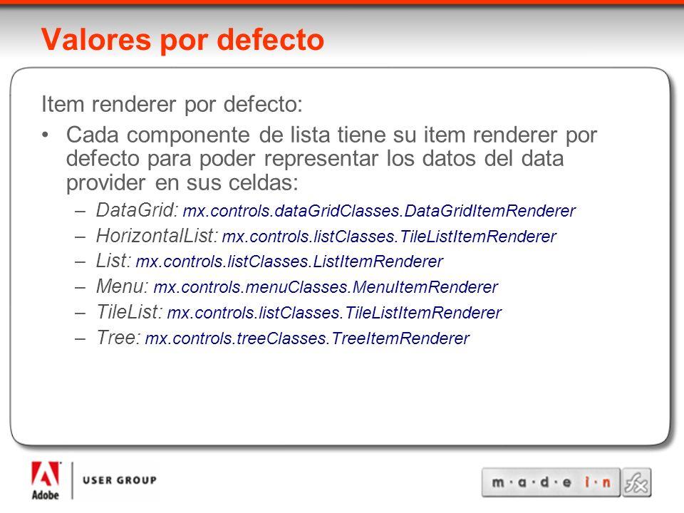 Valores por defecto Item renderer por defecto: Cada componente de lista tiene su item renderer por defecto para poder representar los datos del data provider en sus celdas: –DataGrid: mx.controls.dataGridClasses.DataGridItemRenderer –HorizontalList: mx.controls.listClasses.TileListItemRenderer –List: mx.controls.listClasses.ListItemRenderer –Menu: mx.controls.menuClasses.MenuItemRenderer –TileList: mx.controls.listClasses.TileListItemRenderer –Tree: mx.controls.treeClasses.TreeItemRenderer