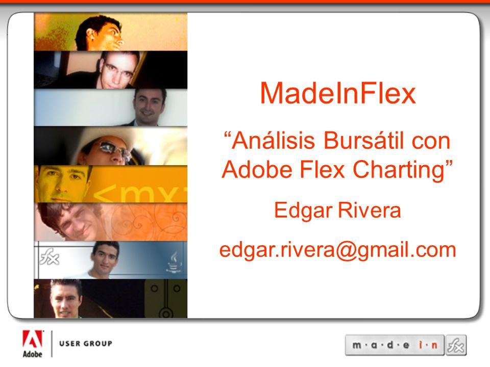 MadeInFlex Análisis Bursátil con Adobe Flex Charting Edgar Rivera edgar.rivera@gmail.com