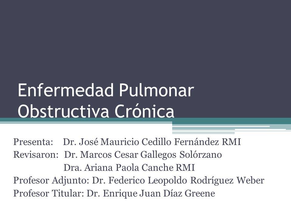 Enfermedad Pulmonar Obstructiva Crónica Presenta: Dr. José Mauricio Cedillo Fernández RMI Revisaron: Dr. Marcos Cesar Gallegos Solórzano Dra. Ariana P