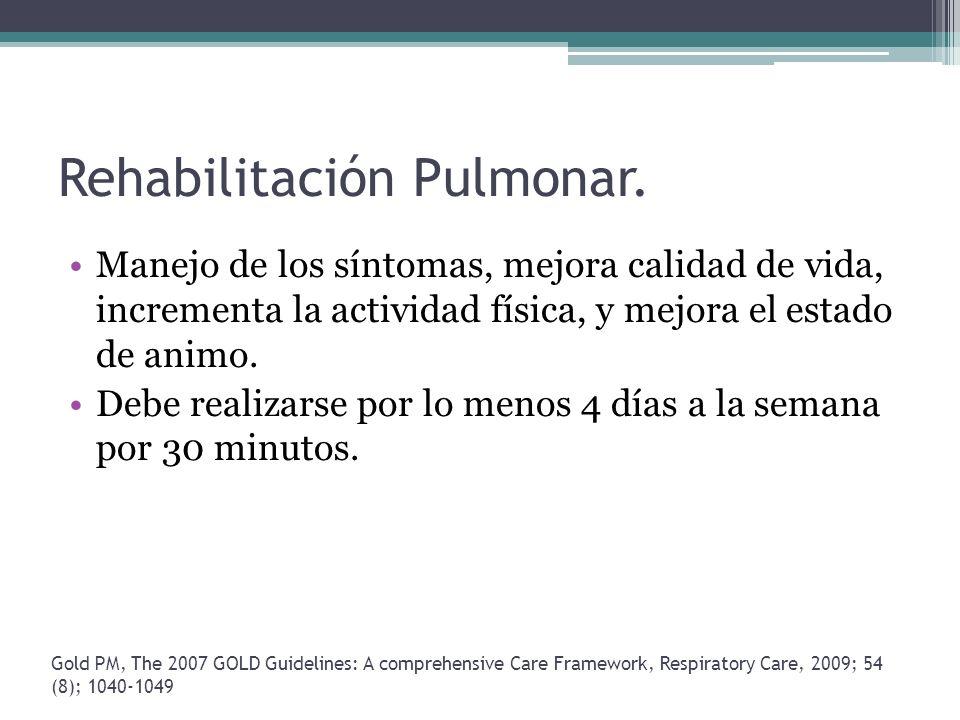 Rehabilitación Pulmonar. Manejo de los síntomas, mejora calidad de vida, incrementa la actividad física, y mejora el estado de animo. Debe realizarse