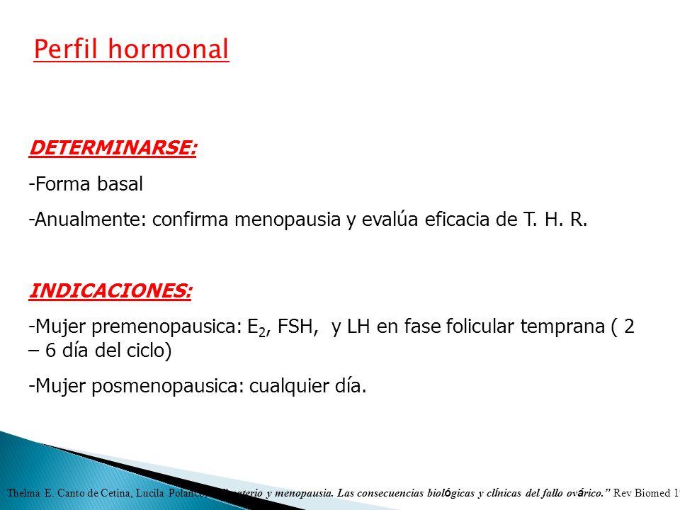 Perfil hormonal DETERMINARSE: -Forma basal -Anualmente: confirma menopausia y evalúa eficacia de T. H. R. INDICACIONES: -Mujer premenopausica: E 2, FS