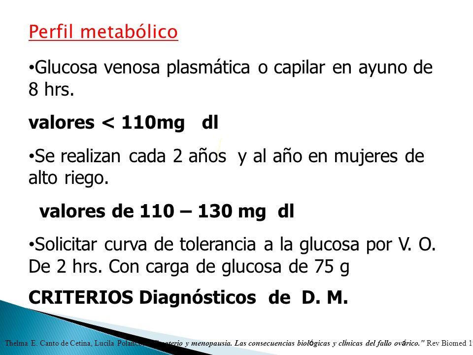 Perfil metabólico Glucosa venosa plasmática o capilar en ayuno de 8 hrs. valores < 110mg dl Se realizan cada 2 años y al año en mujeres de alto riego.