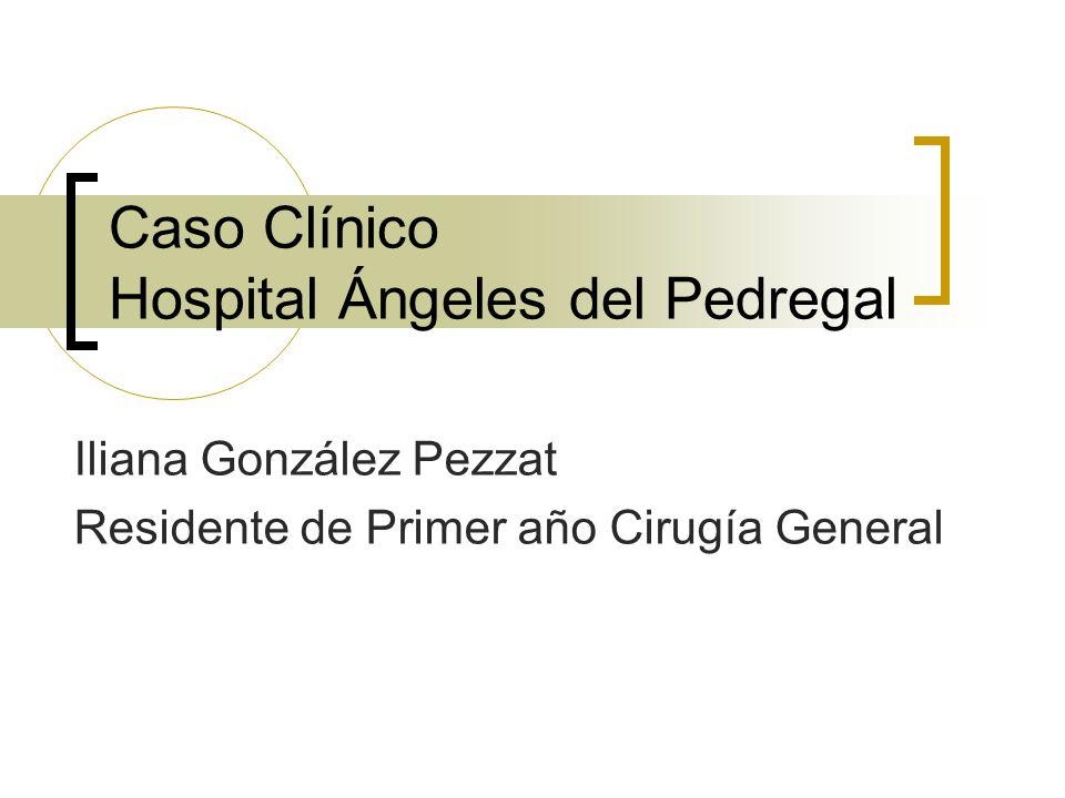 Caso Clínico Hospital Ángeles del Pedregal Iliana González Pezzat Residente de Primer año Cirugía General