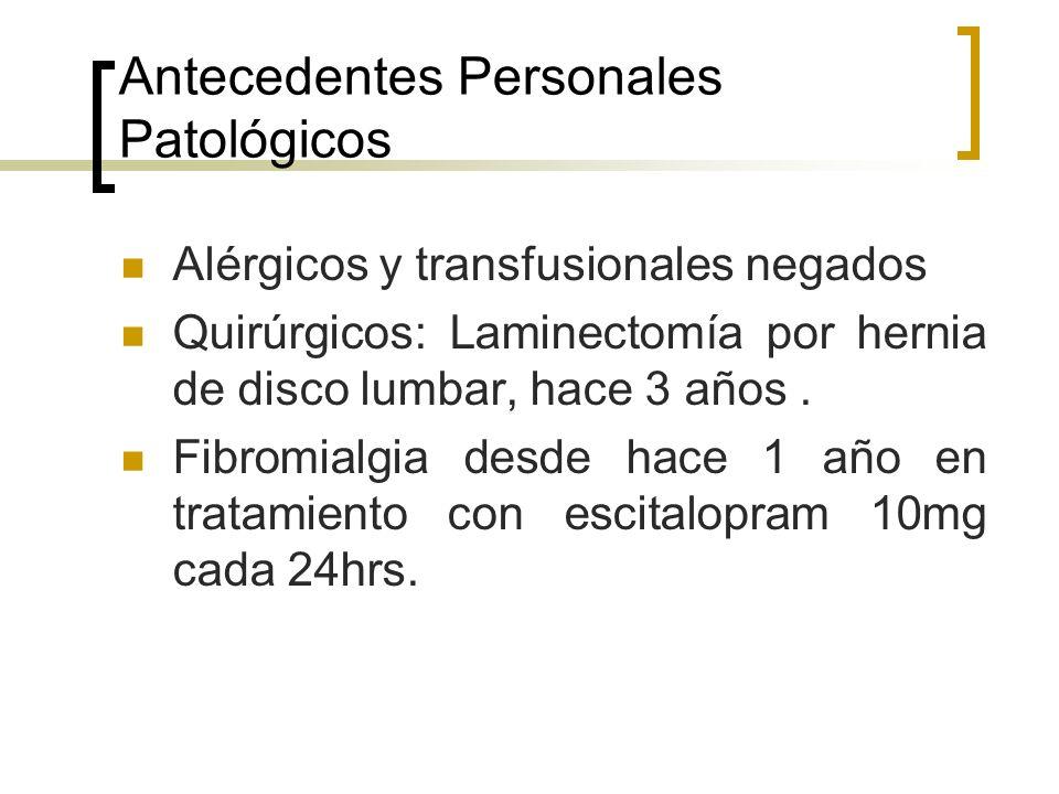 Antecedentes Personales Patológicos Alérgicos y transfusionales negados Quirúrgicos: Laminectomía por hernia de disco lumbar, hace 3 años. Fibromialgi