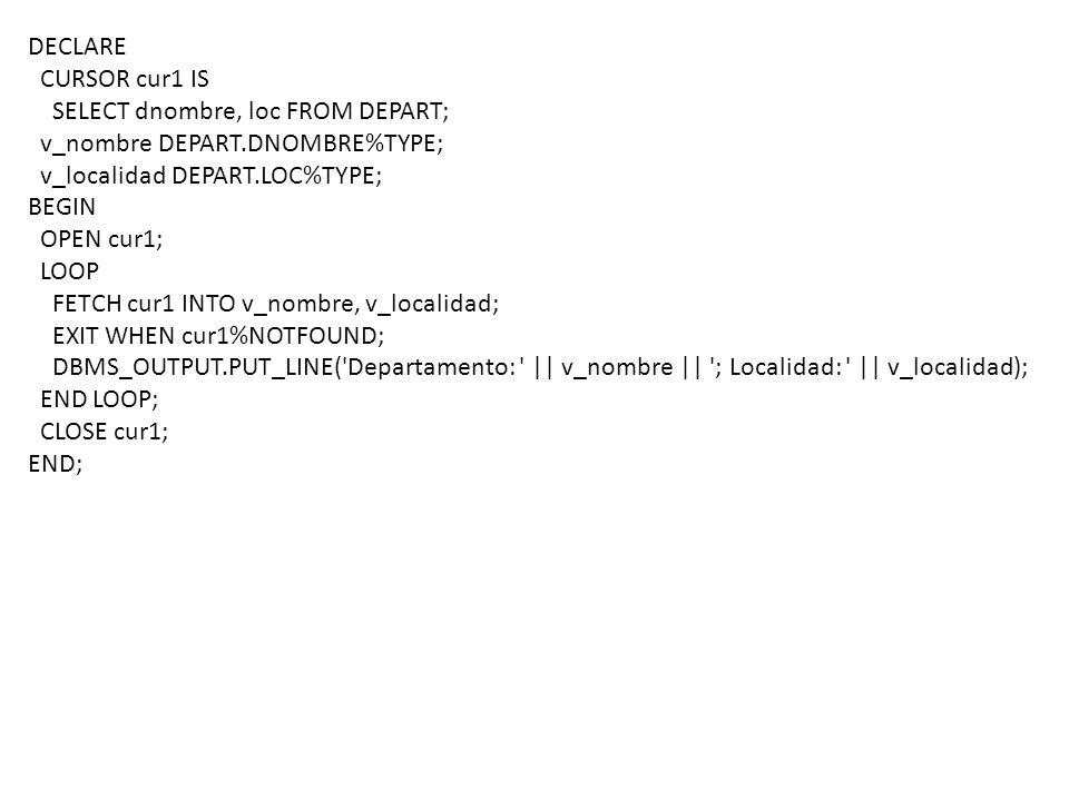 DECLARE CURSOR cur1 IS SELECT dnombre, loc FROM DEPART; v_nombre DEPART.DNOMBRE%TYPE; v_localidad DEPART.LOC%TYPE; Se declara el cursor, y se deja listo para que empecemos a trabajar con él ¿Implica alguna operación en memoria.
