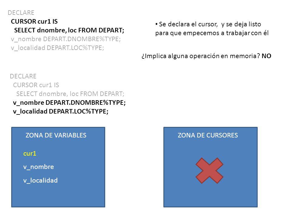DECLARE CURSOR cur1 IS SELECT dnombre, loc FROM DEPART; v_nombre DEPART.DNOMBRE%TYPE; v_localidad DEPART.LOC%TYPE; Se declara el cursor, y se deja lis