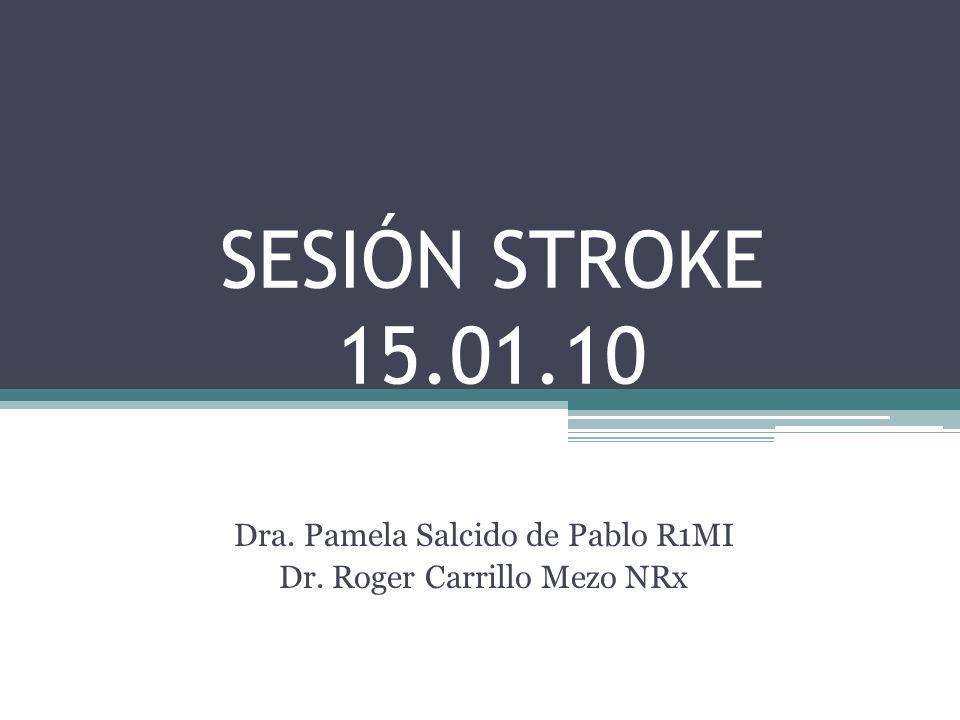 SESIÓN STROKE 15.01.10 Dra. Pamela Salcido de Pablo R1MI Dr. Roger Carrillo Mezo NRx