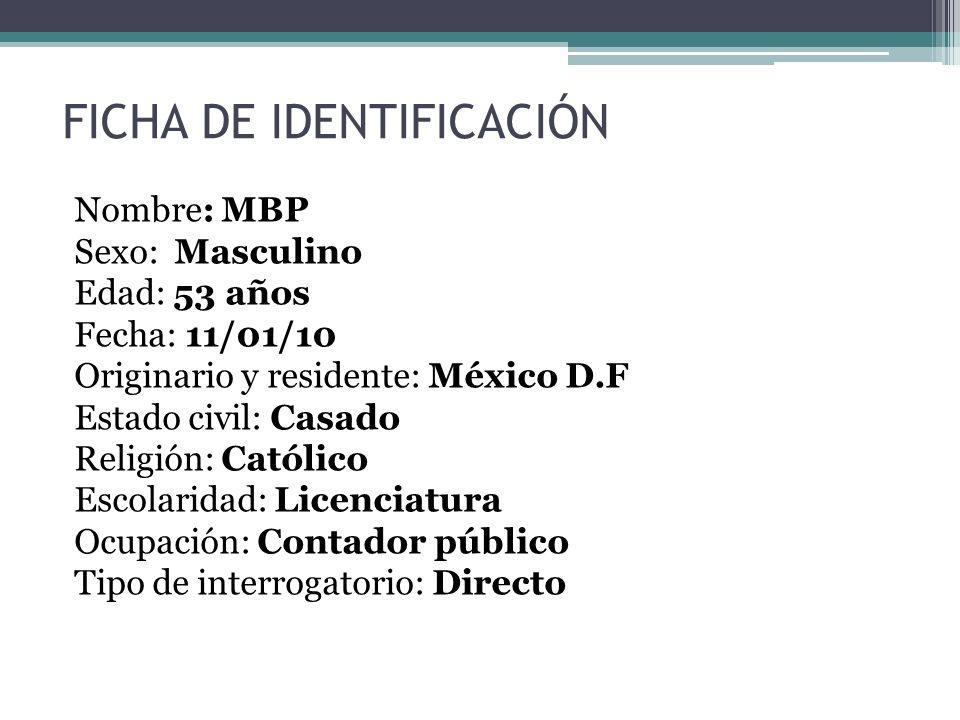 FICHA DE IDENTIFICACIÓN Nombre: MBP Sexo: Masculino Edad: 53 años Fecha: 11/01/10 Originario y residente: México D.F Estado civil: Casado Religión: Ca