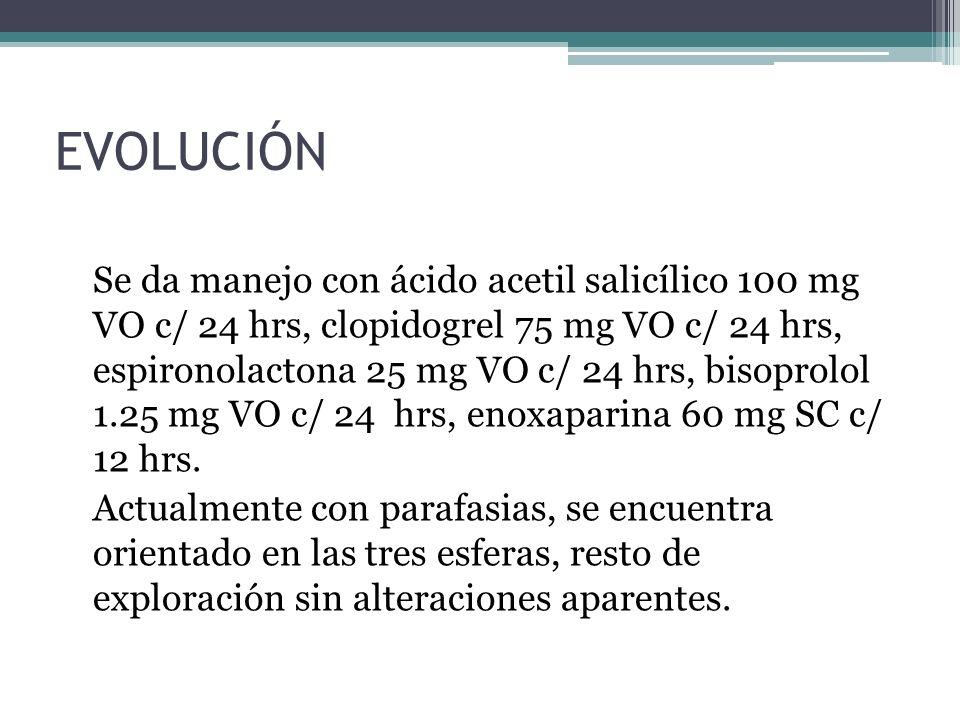 EVOLUCIÓN Se da manejo con ácido acetil salicílico 100 mg VO c/ 24 hrs, clopidogrel 75 mg VO c/ 24 hrs, espironolactona 25 mg VO c/ 24 hrs, bisoprolol