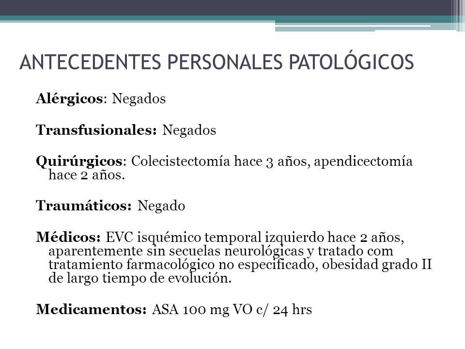 ANTECEDENTES PERSONALES PATOLÓGICOS Alérgicos: Negados Transfusionales: Negados Quirúrgicos: Colecistectomía hace 3 años, apendicectomía hace 2 años.