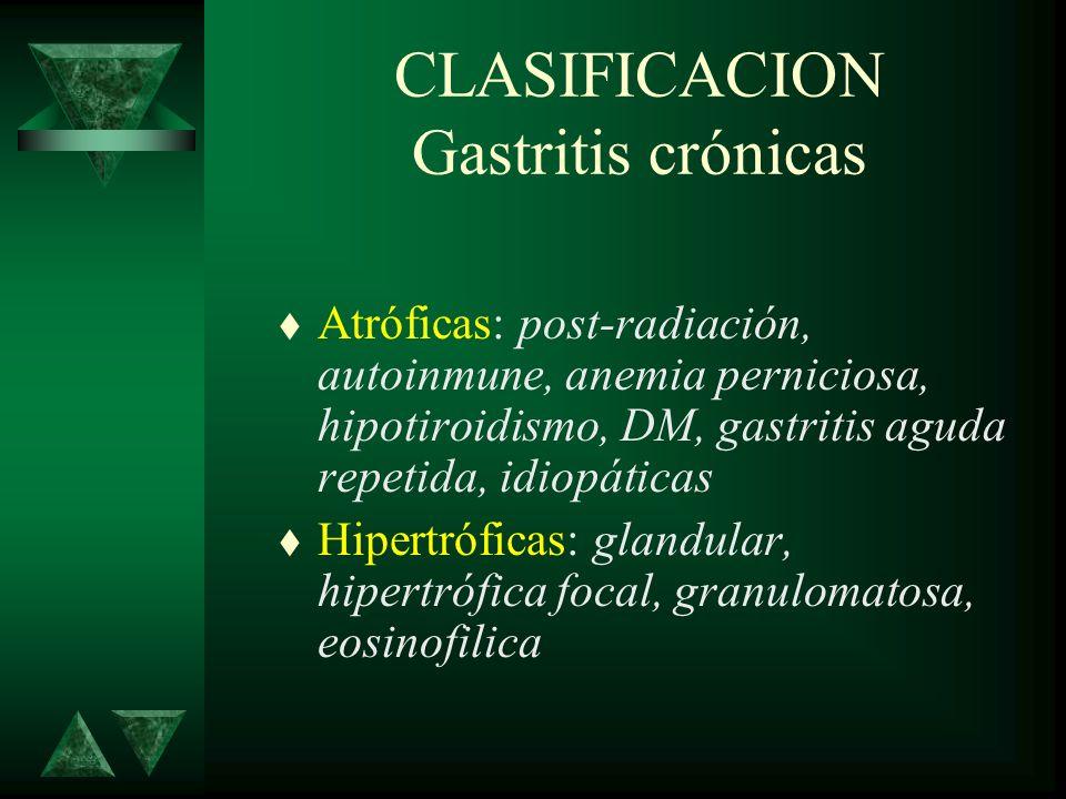 CLASIFICACION Gastritis crónicas t Atróficas: post-radiación, autoinmune, anemia perniciosa, hipotiroidismo, DM, gastritis aguda repetida, idiopáticas