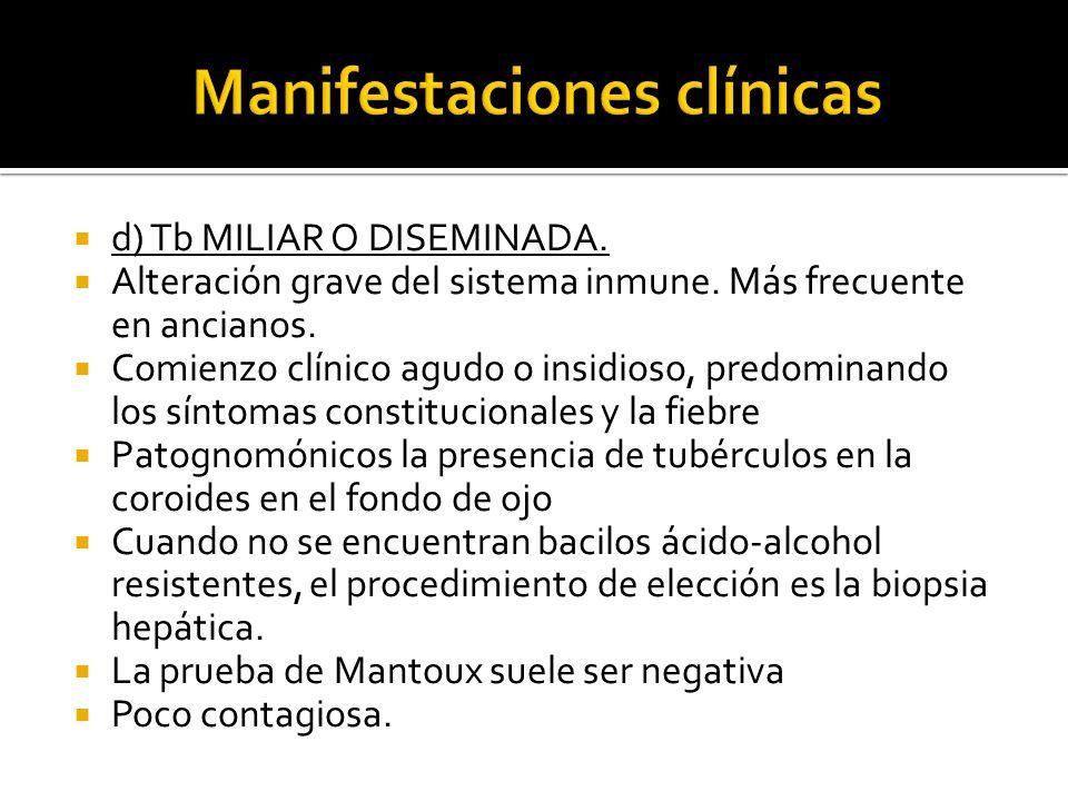 d) Tb MILIAR O DISEMINADA. Alteración grave del sistema inmune. Más frecuente en ancianos. Comienzo clínico agudo o insidioso, predominando los síntom