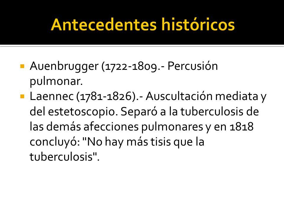 Auenbrugger (1722-1809.- Percusión pulmonar. Laennec (1781-1826).- Auscultación mediata y del estetoscopio. Separó a la tuberculosis de las demás afec