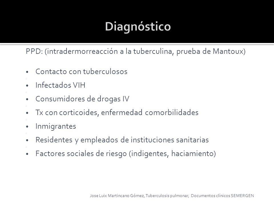 PPD: (intradermorreacción a la tuberculina, prueba de Mantoux) Contacto con tuberculosos. Infectados VIH. Consumidores de drogas IV. Tx con corticoide